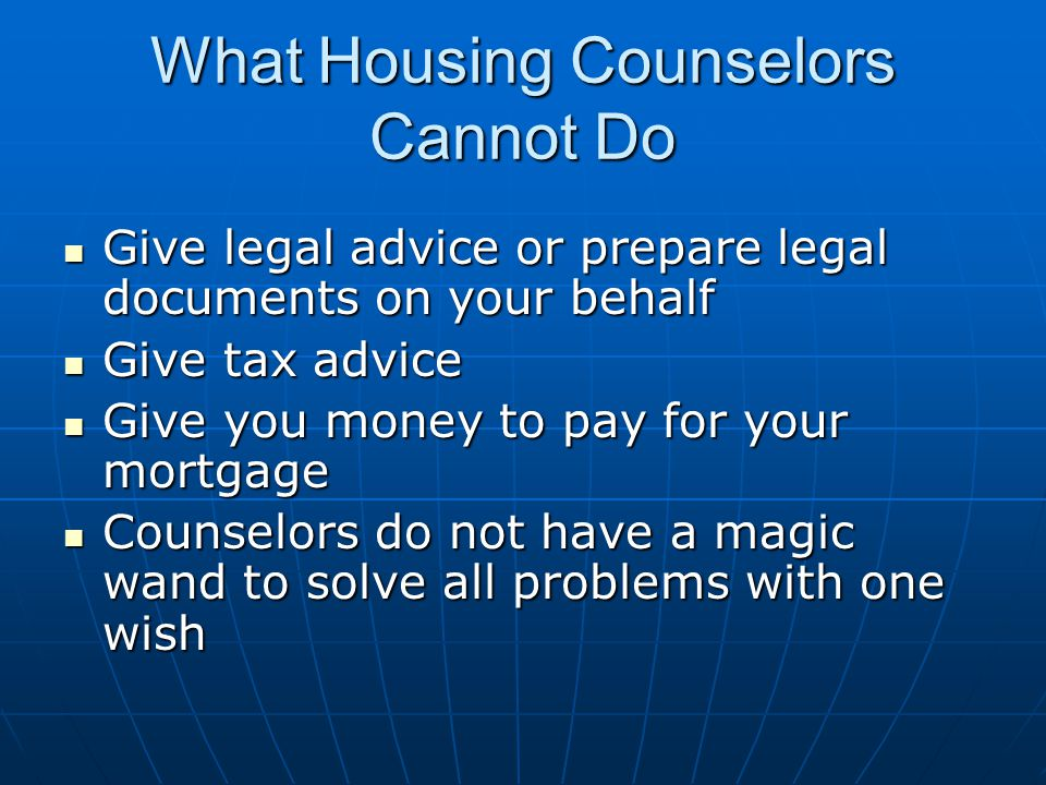 What Housing Counselors Cannot Do Give legal advice or prepare legal documents on your behalf Give legal advice or prepare legal documents on your behalf Give tax advice Give tax advice Give you money to pay for your mortgage Give you money to pay for your mortgage Counselors do not have a magic wand to solve all problems with one wish Counselors do not have a magic wand to solve all problems with one wish