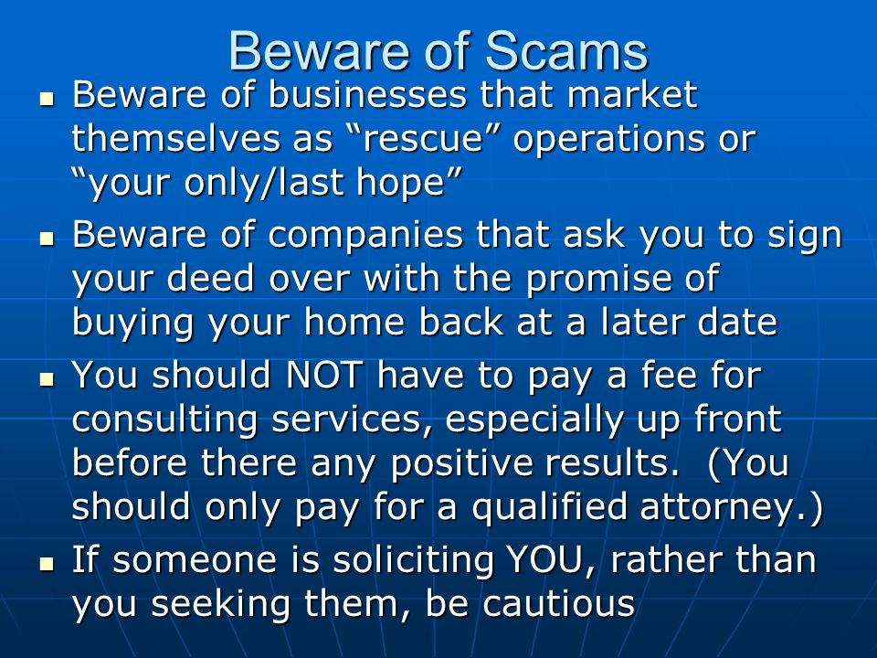 Beware of Scams Beware of businesses that market themselves as rescue operations or your only/last hope Beware of businesses that market themselves as rescue operations or your only/last hope Beware of companies that ask you to sign your deed over with the promise of buying your home back at a later date Beware of companies that ask you to sign your deed over with the promise of buying your home back at a later date You should NOT have to pay a fee for consulting services, especially up front before there any positive results.
