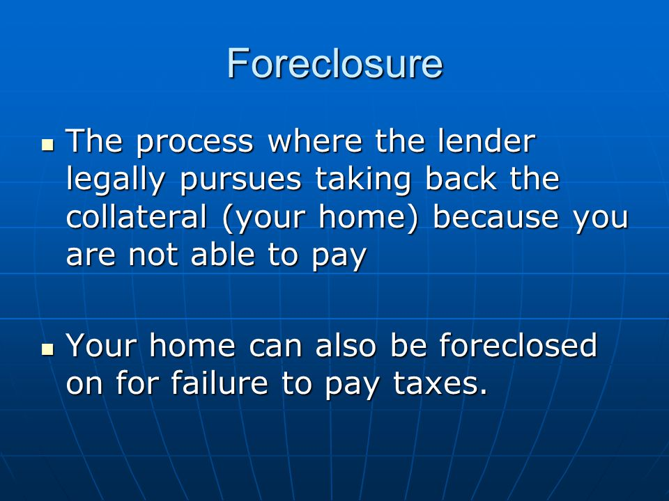 Foreclosure The process where the lender legally pursues taking back the collateral (your home) because you are not able to pay The process where the lender legally pursues taking back the collateral (your home) because you are not able to pay Your home can also be foreclosed on for failure to pay taxes.