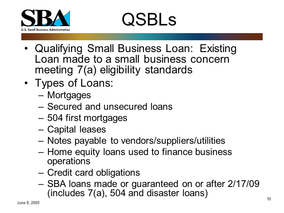 10 QSBLs Qualifying Small Business Loan: Existing Loan made to a small business concern meeting 7(a) eligibility standards Types of Loans: –Mortgages