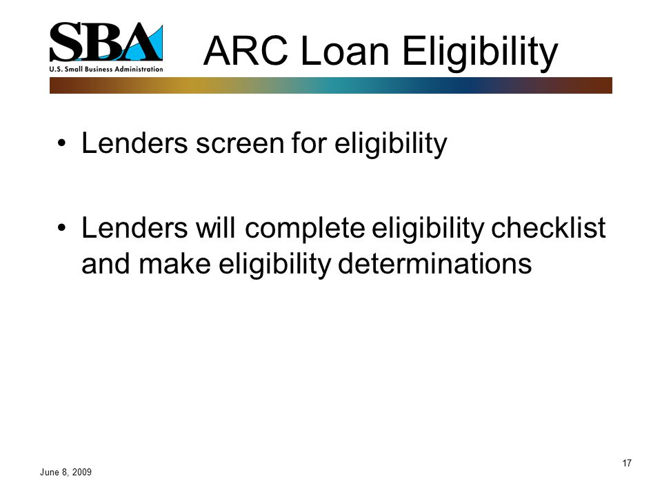 17 ARC Loan Eligibility Lenders screen for eligibility Lenders will complete eligibility checklist and make eligibility determinations June 8, 2009