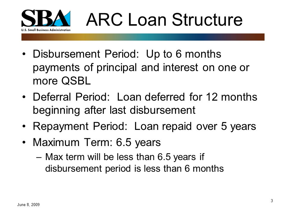3 ARC Loan Structure Disbursement Period: Up to 6 months payments of principal and interest on one or more QSBL Deferral Period: Loan deferred for 12