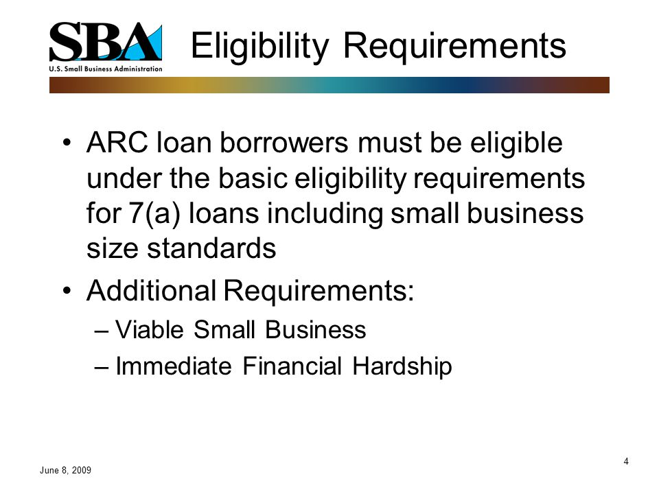 4 Eligibility Requirements ARC loan borrowers must be eligible under the basic eligibility requirements for 7(a) loans including small business size s