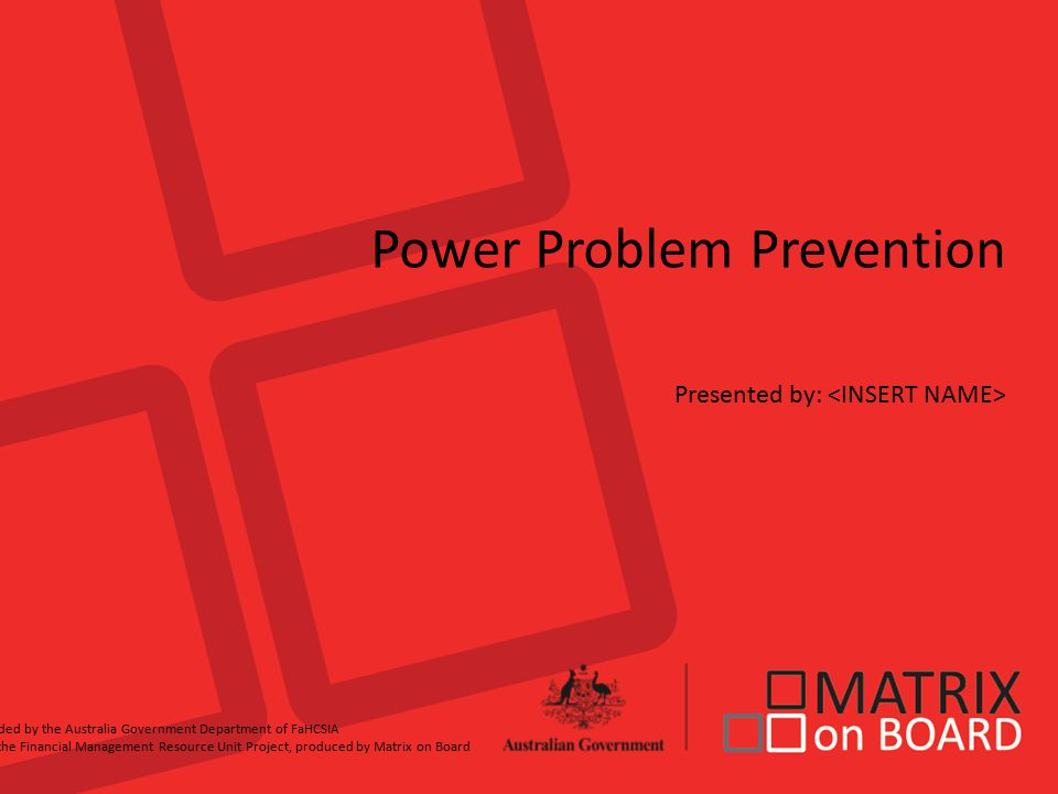 Power Problem Prevention Presented by: Funded by the Australia Government Department of FaHCSIA for the Financial Management Resource Unit Project, produced by Matrix on Board