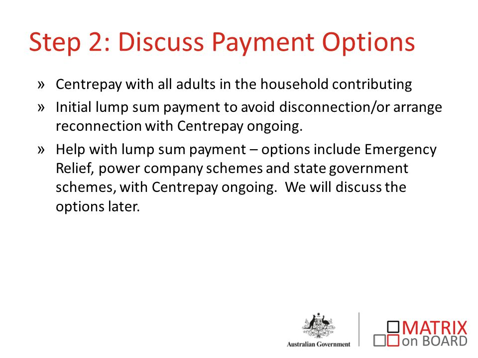 Step 2: Discuss Payment Options »Centrepay with all adults in the household contributing »Initial lump sum payment to avoid disconnection/or arrange reconnection with Centrepay ongoing.