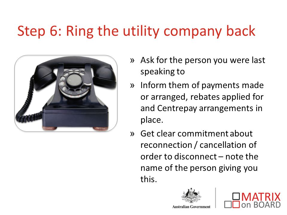 Step 6: Ring the utility company back »Ask for the person you were last speaking to »Inform them of payments made or arranged, rebates applied for and Centrepay arrangements in place.