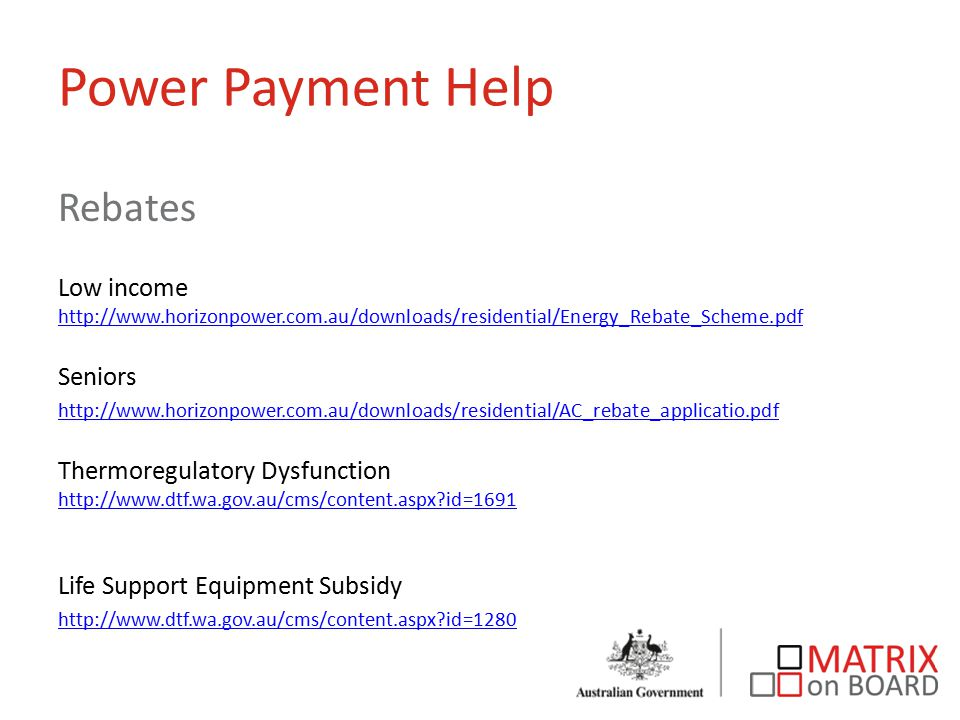 Power Payment Help Rebates Low income http://www.horizonpower.com.au/downloads/residential/Energy_Rebate_Scheme.pdf http://www.horizonpower.com.au/downloads/residential/Energy_Rebate_Scheme.pdf Seniors http://www.horizonpower.com.au/downloads/residential/AC_rebate_applicatio.pdf Thermoregulatory Dysfunction http://www.dtf.wa.gov.au/cms/content.aspx?id=1691 http://www.dtf.wa.gov.au/cms/content.aspx?id=1691 Life Support Equipment Subsidy http://www.dtf.wa.gov.au/cms/content.aspx?id=1280