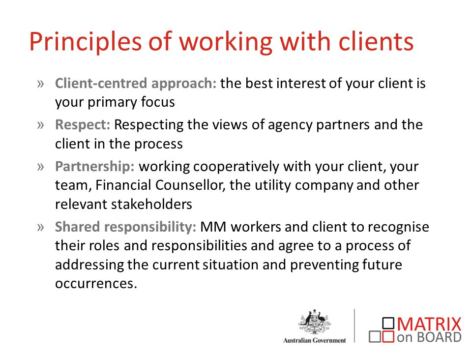 Principles of working with clients »Client-centred approach: the best interest of your client is your primary focus »Respect: Respecting the views of agency partners and the client in the process »Partnership: working cooperatively with your client, your team, Financial Counsellor, the utility company and other relevant stakeholders »Shared responsibility: MM workers and client to recognise their roles and responsibilities and agree to a process of addressing the current situation and preventing future occurrences.