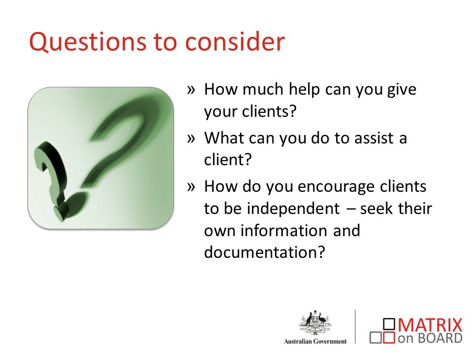 Questions to consider »How much help can you give your clients? »What can you do to assist a client? »How do you encourage clients to be independent –