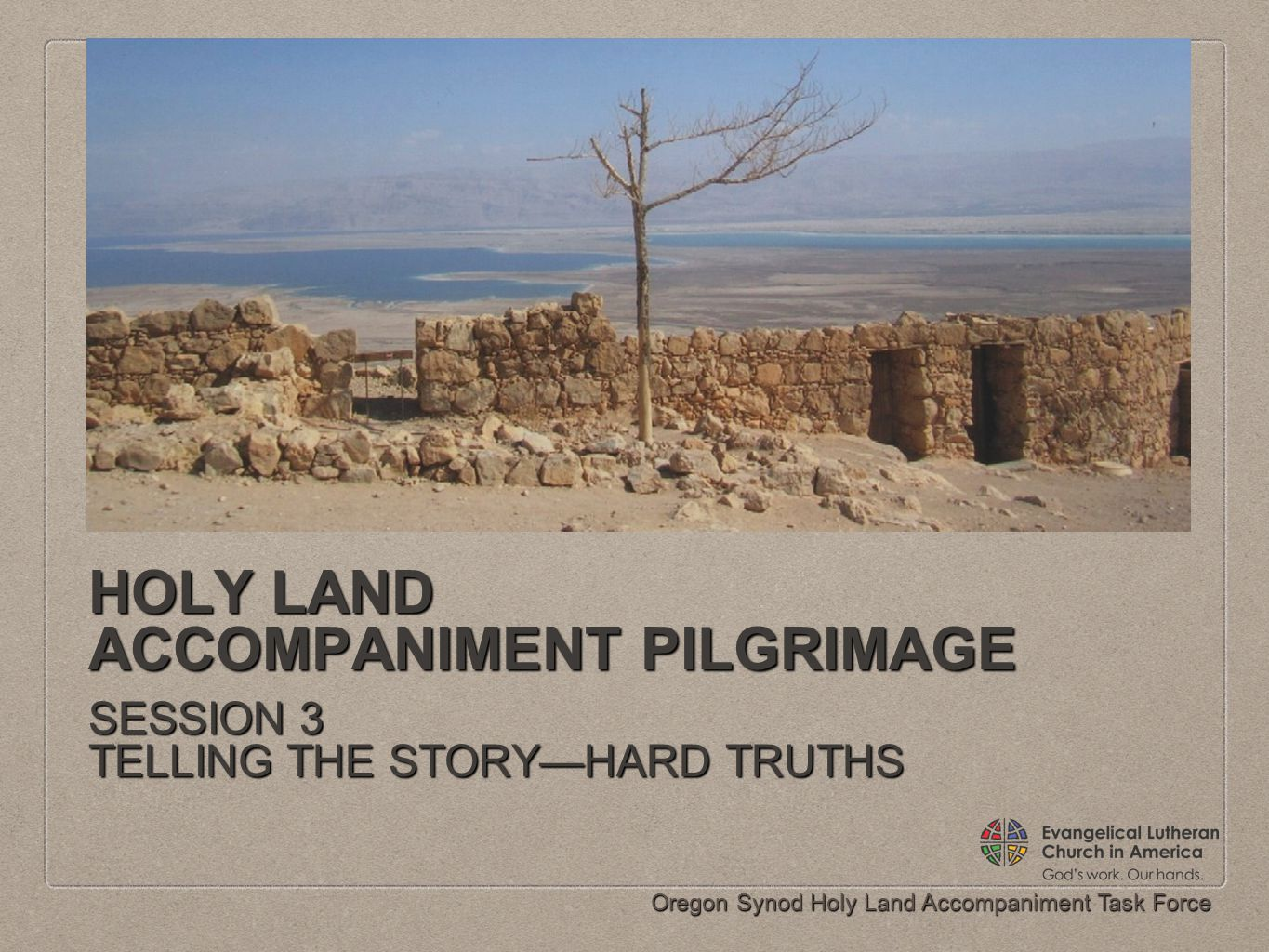 Oregon Synod Holy Land Accompaniment Task Force HOLY LAND ACCOMPANIMENT PILGRIMAGE SESSION 3 TELLING THE STORY—HARD TRUTHS