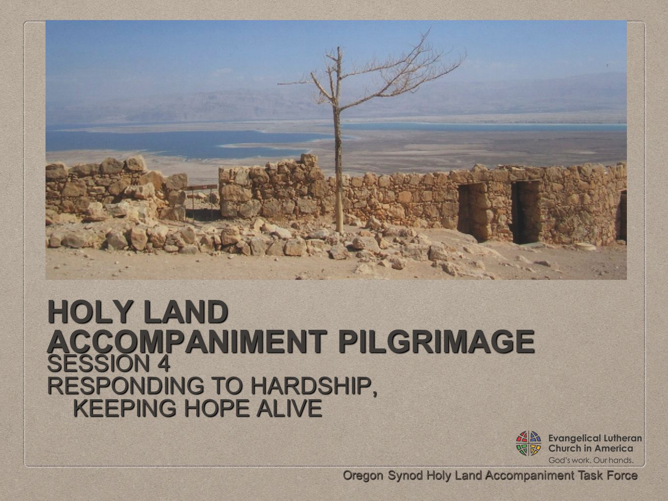Oregon Synod Holy Land Accompaniment Task Force HOLY LAND ACCOMPANIMENT PILGRIMAGE SESSION 4 RESPONDING TO HARDSHIP, KEEPING HOPE ALIVE