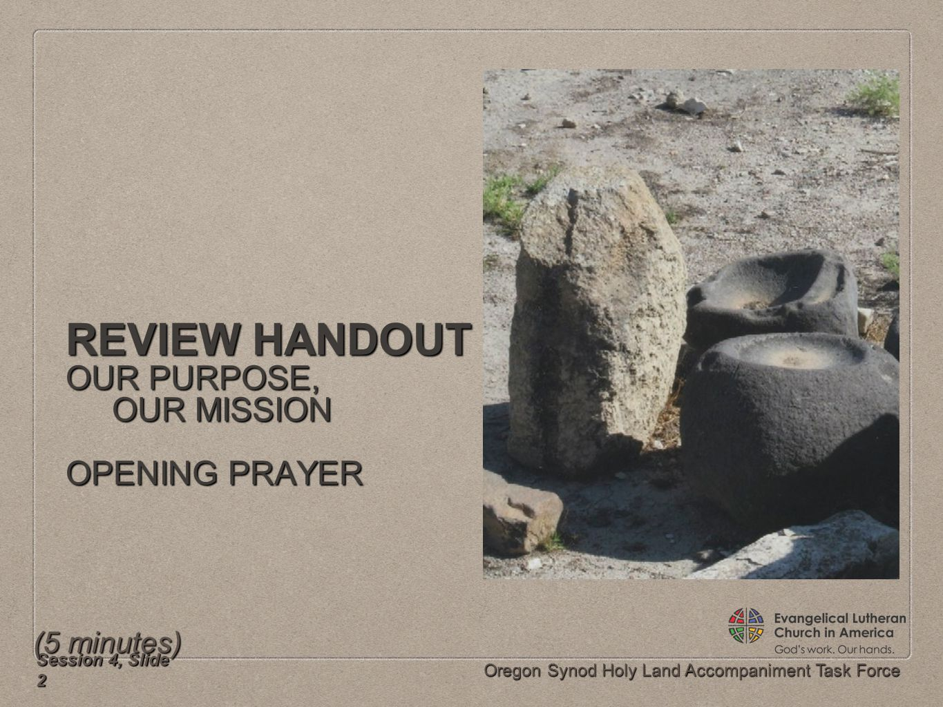 Oregon Synod Holy Land Accompaniment Task Force REVIEW HANDOUT OUR PURPOSE, OUR MISSION OUR MISSION OPENING PRAYER Session 4, Slide 2 (5 minutes)