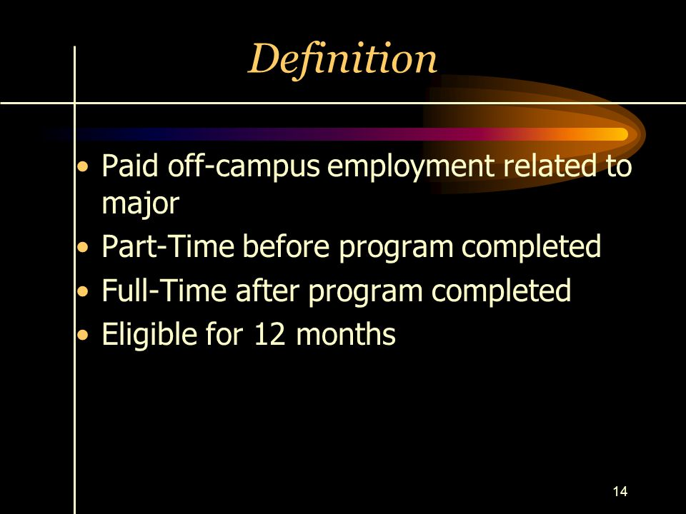 14 Definition Paid off-campus employment related to major Part-Time before program completed Full-Time after program completed Eligible for 12 months
