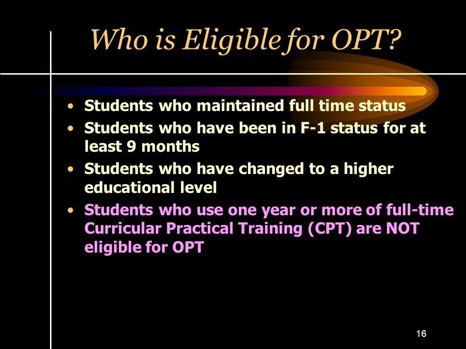 16 Who is Eligible for OPT? Students who maintained full time status Students who have been in F-1 status for at least 9 months Students who have chan