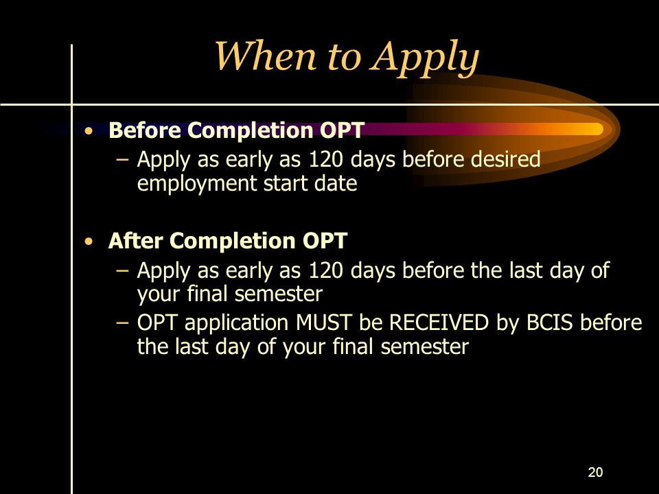 20 When to Apply Before Completion OPT –Apply as early as 120 days before desired employment start date After Completion OPT –Apply as early as 120 da