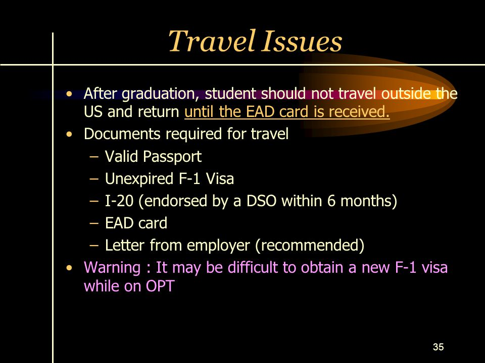 35 Travel Issues After graduation, student should not travel outside the US and return until the EAD card is received. Documents required for travel –