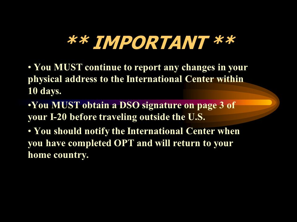 ** IMPORTANT ** You MUST continue to report any changes in your physical address to the International Center within 10 days. You MUST obtain a DSO sig