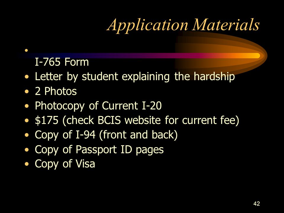 42 Application Materials I-765 Form Letter by student explaining the hardship 2 Photos Photocopy of Current I-20 $175 (check BCIS website for current
