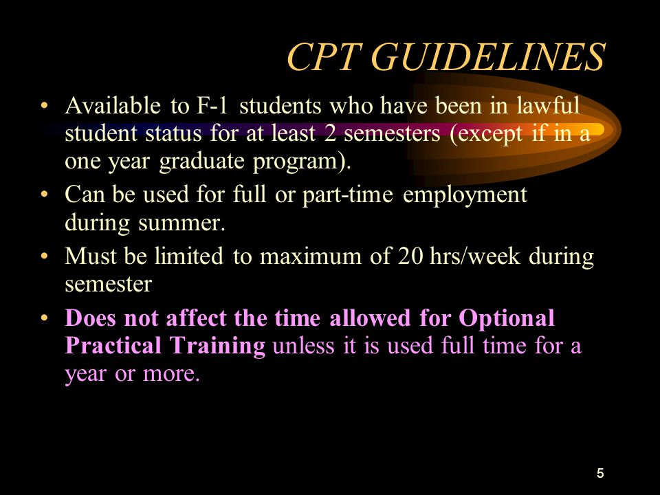 5 CPT GUIDELINES Available to F-1 students who have been in lawful student status for at least 2 semesters (except if in a one year graduate program).