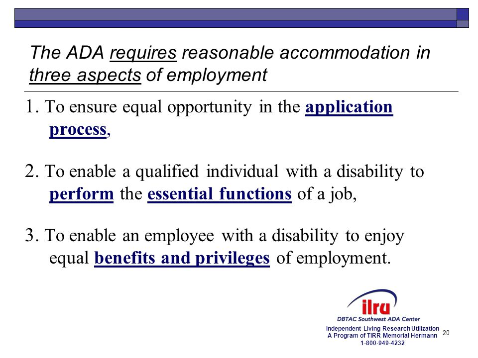Independent Living Research Utilization A Program of TIRR Memorial Hermann 1-800-949-4232 20 The ADA requires reasonable accommodation in three aspect