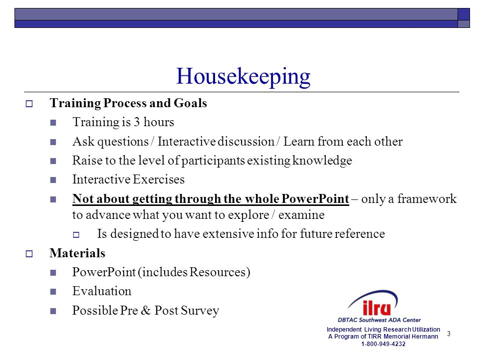 Independent Living Research Utilization A Program of TIRR Memorial Hermann 1-800-949-4232 Housekeeping  Training Process and Goals Training is 3 hour