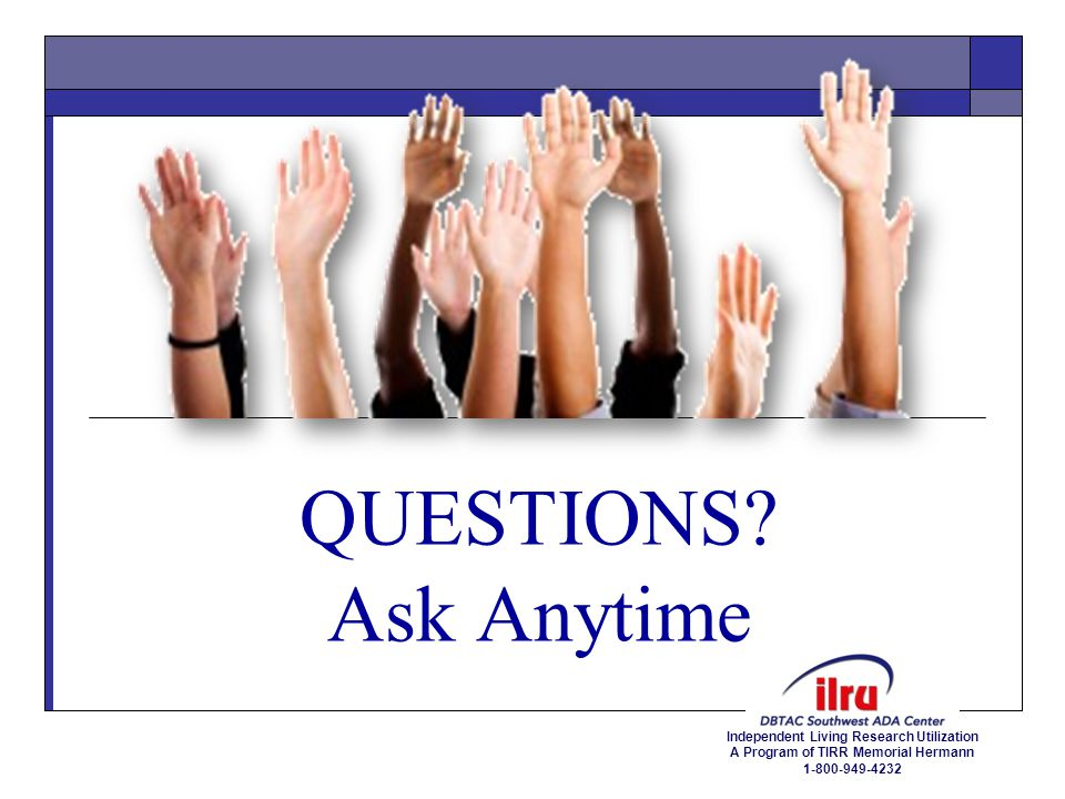Independent Living Research Utilization A Program of TIRR Memorial Hermann 1-800-949-4232 For additional information and detail guidance on the ADAAA go to www.eeoc.gov:www.eeoc.gov Questions and Answers on the Final Rule Implementing the ADA Amendments Act of 2008 http://www.eeoc.gov/laws/regulations/ada_qa_final_rule.cfm Fact Sheet on the EEOC's Final Regulations Implementing the ADAAA http://www.eeoc.gov/laws/regulations/adaaa_fact_sheet.cfm Final Regulations Implementing the ADAAA http://www.federalregister.gov/articles/2011/03/25/2011-6056/regulations-to- implement-the-equal-employment-provisions-of-the-americans-with-disabilities-act-as The ADA Amendments Act can be found on the EEOC website http://www.eeoc.gov/laws/statutes/adaaa.cfm 16