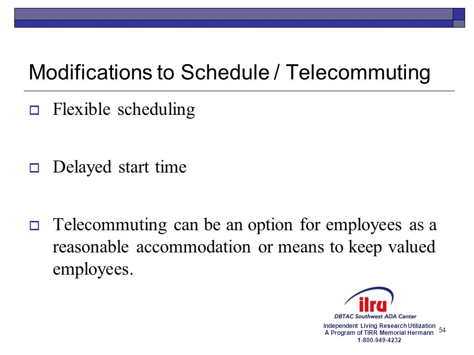 Independent Living Research Utilization A Program of TIRR Memorial Hermann 1-800-949-4232 54 Modifications to Schedule / Telecommuting  Flexible sche