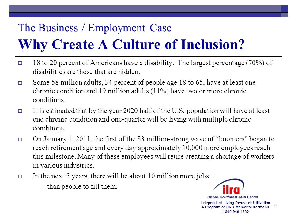Independent Living Research Utilization A Program of TIRR Memorial Hermann 1-800-949-4232 The Business / Employment Case Why Create A Culture of Inclu