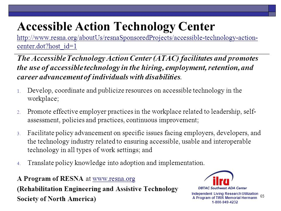 Independent Living Research Utilization A Program of TIRR Memorial Hermann 1-800-949-4232 Accessible Action Technology Center http://www.resna.org/abo