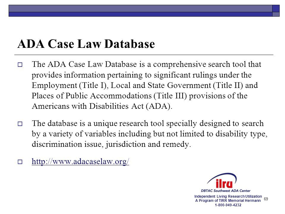 Independent Living Research Utilization A Program of TIRR Memorial Hermann 1-800-949-4232 69 ADA Case Law Database  The ADA Case Law Database is a co