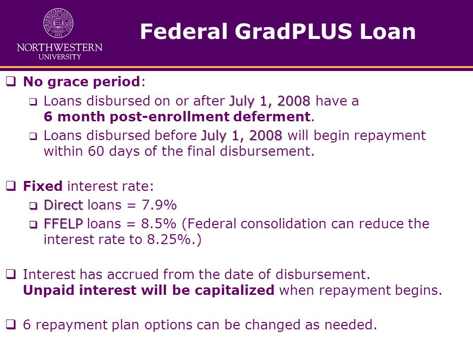 Federal GradPLUS Loan  No grace period: July 1, 2008  Loans disbursed on or after July 1, 2008 have a 6 month post-enrollment deferment.