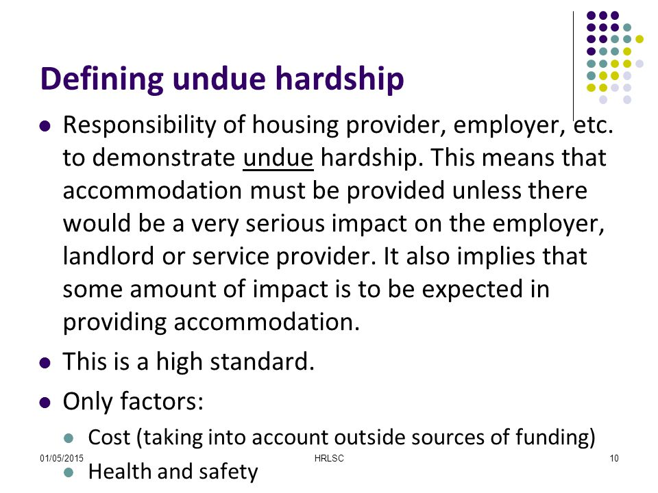 01/05/2015HRLSC10 Defining undue hardship Responsibility of housing provider, employer, etc. to demonstrate undue hardship. This means that accommodat