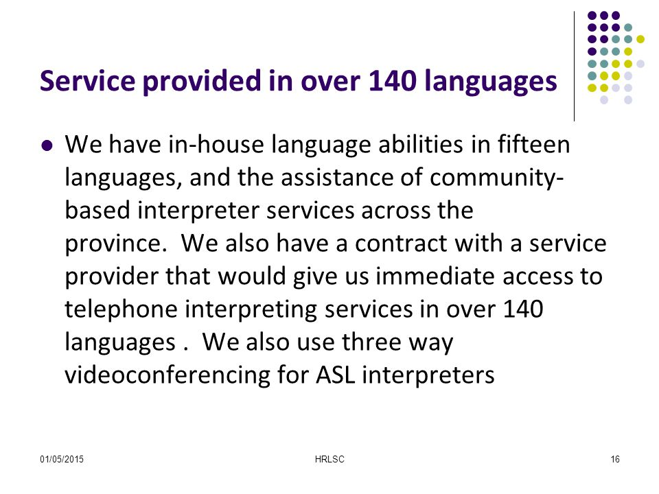 01/05/2015HRLSC16 Service provided in over 140 languages We have in-house language abilities in fifteen languages, and the assistance of community- based interpreter services across the province.