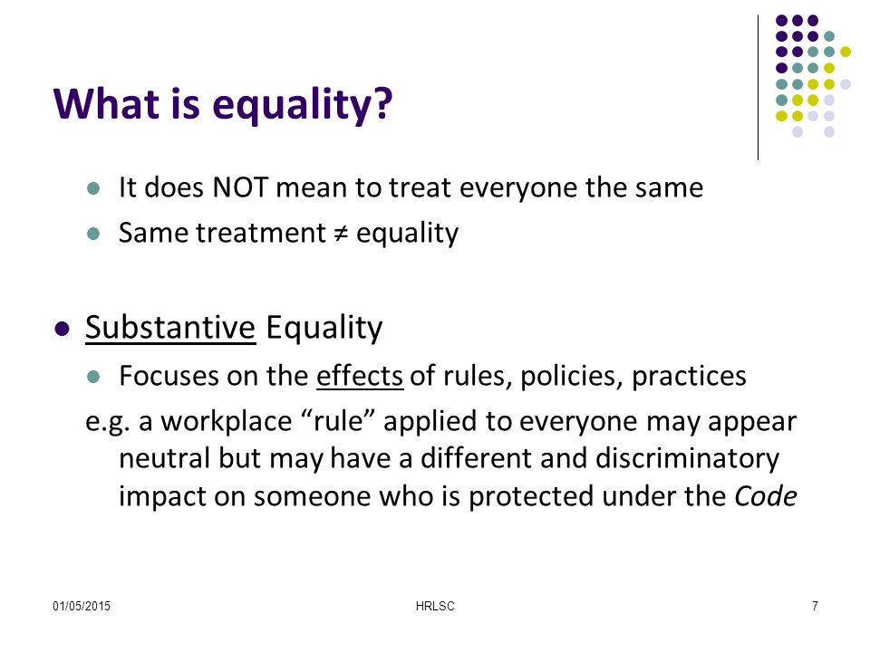 01/05/2015HRLSC7 What is equality? It does NOT mean to treat everyone the same Same treatment ≠ equality Substantive Equality Focuses on the effects o