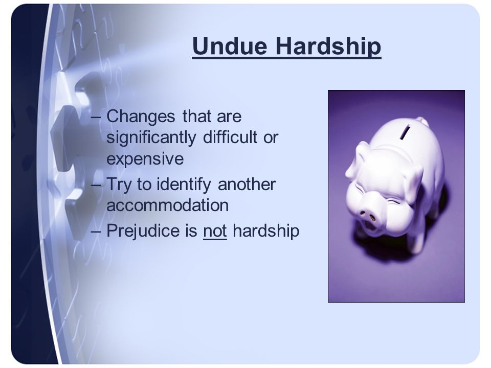 Undue Hardship –Changes that are significantly difficult or expensive –Try to identify another accommodation –Prejudice is not hardship
