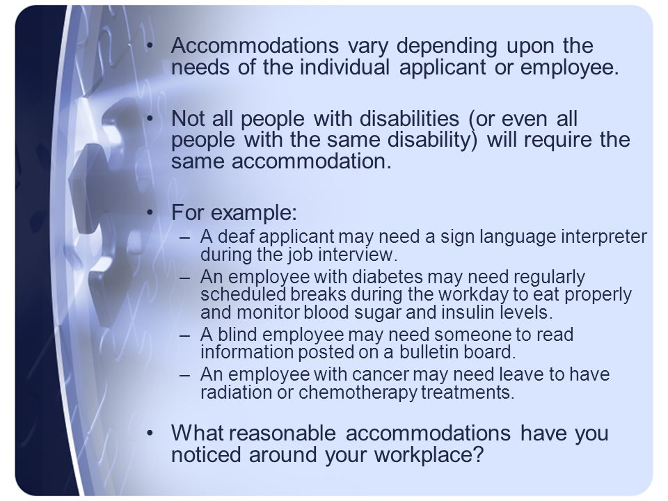Accommodations vary depending upon the needs of the individual applicant or employee.