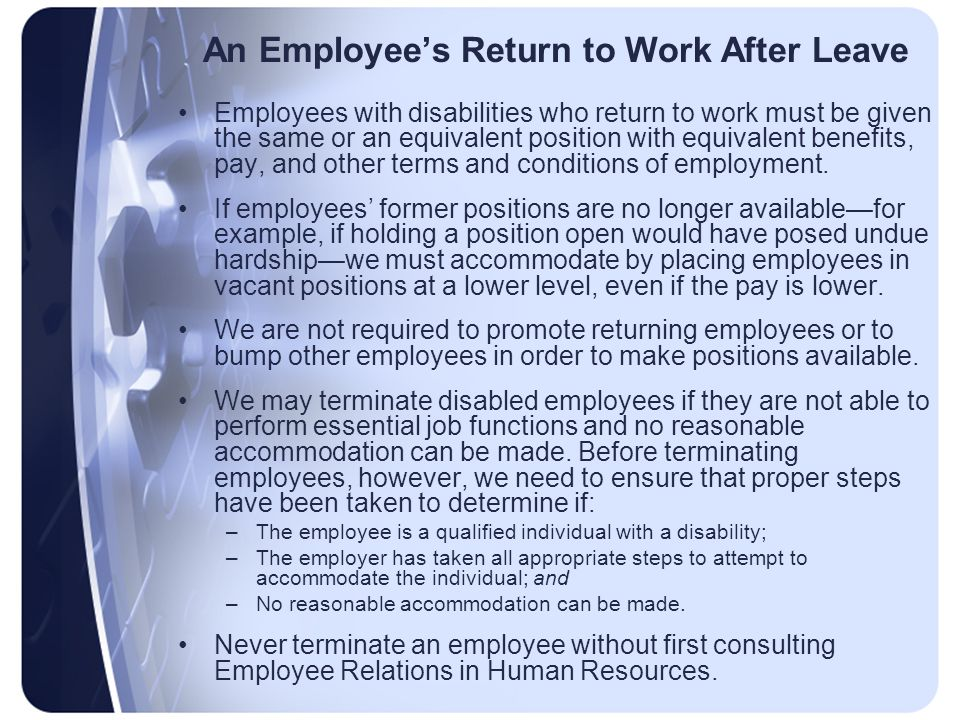 An Employee's Return to Work After Leave Employees with disabilities who return to work must be given the same or an equivalent position with equivalent benefits, pay, and other terms and conditions of employment.