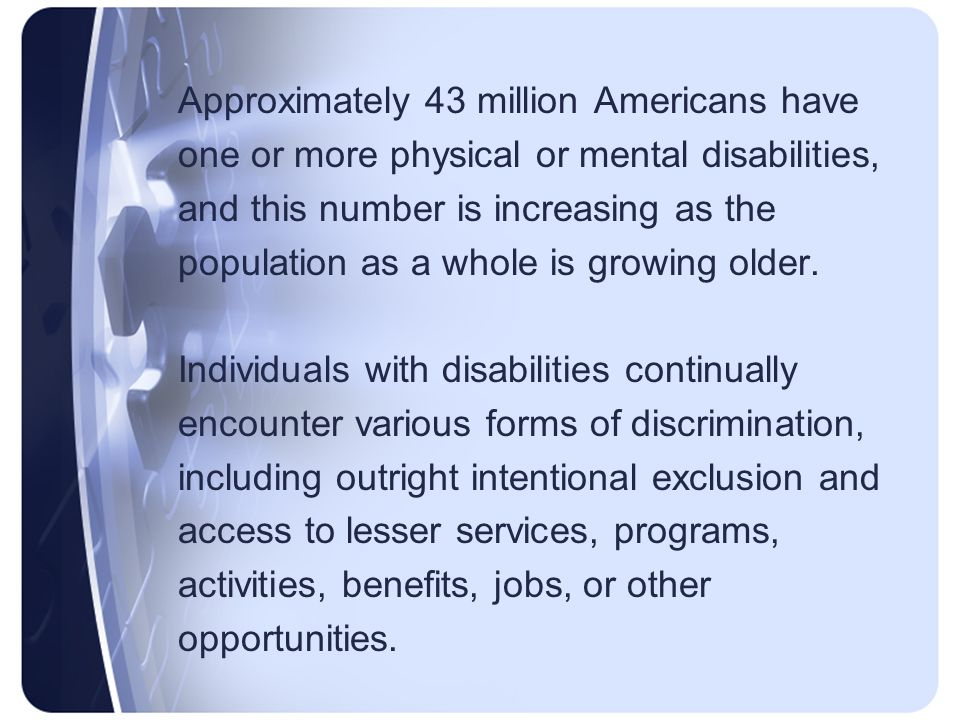 Approximately 43 million Americans have one or more physical or mental disabilities, and this number is increasing as the population as a whole is growing older.
