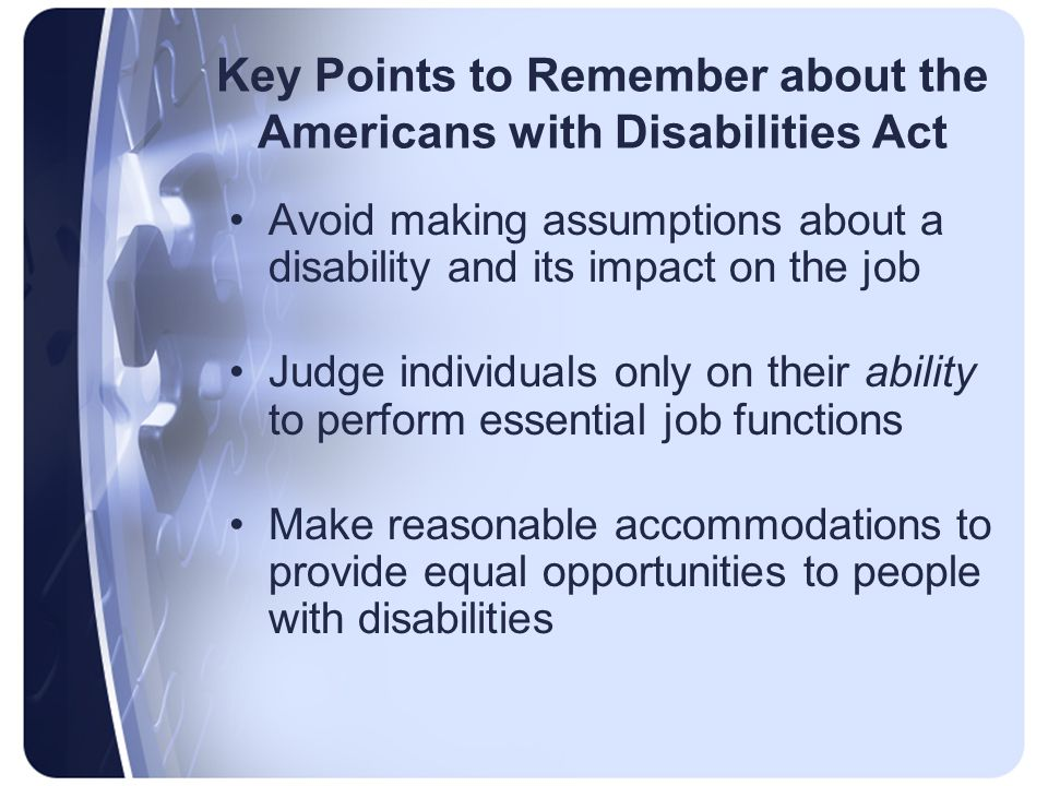 Key Points to Remember about the Americans with Disabilities Act Avoid making assumptions about a disability and its impact on the job Judge individuals only on their ability to perform essential job functions Make reasonable accommodations to provide equal opportunities to people with disabilities