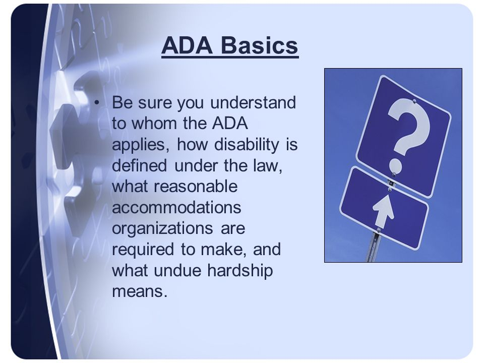 ADA Basics Be sure you understand to whom the ADA applies, how disability is defined under the law, what reasonable accommodations organizations are required to make, and what undue hardship means.
