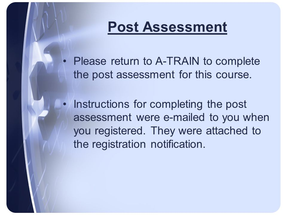 Post Assessment Please return to A-TRAIN to complete the post assessment for this course.