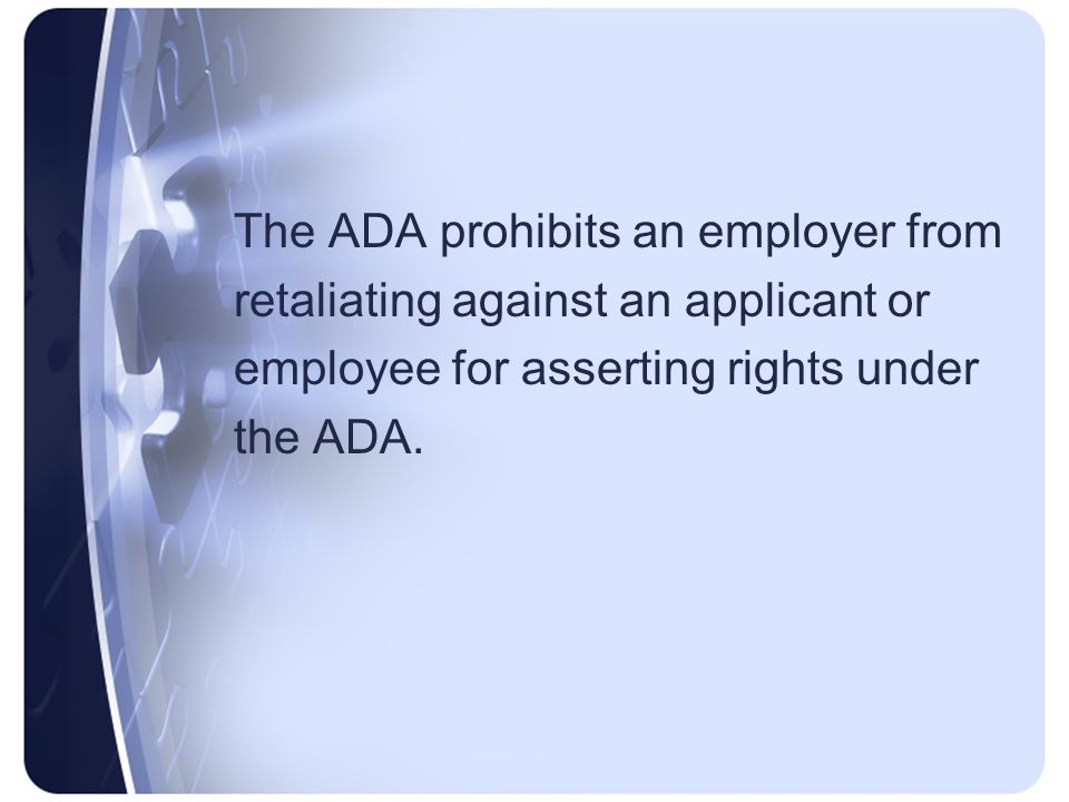 The ADA prohibits an employer from retaliating against an applicant or employee for asserting rights under the ADA.