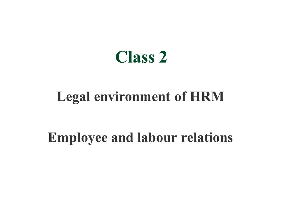 Class 2 Legal environment of HRM Employee and labour relations
