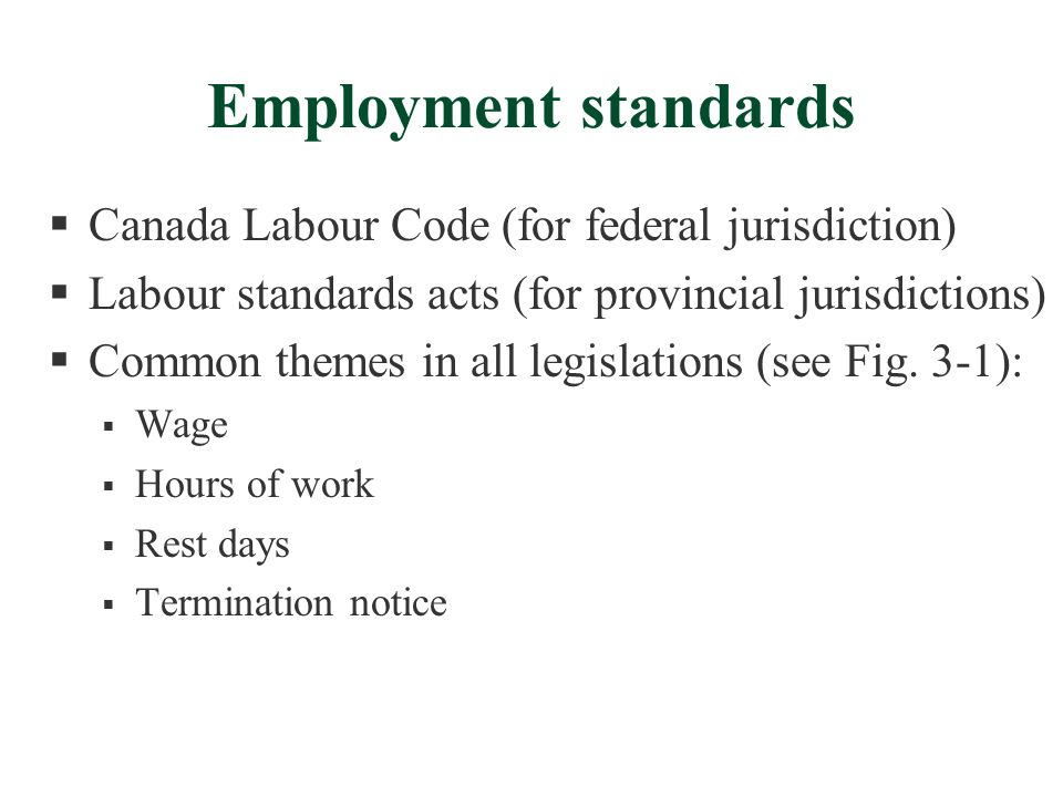 Employment standards  Canada Labour Code (for federal jurisdiction)  Labour standards acts (for provincial jurisdictions)  Common themes in all leg