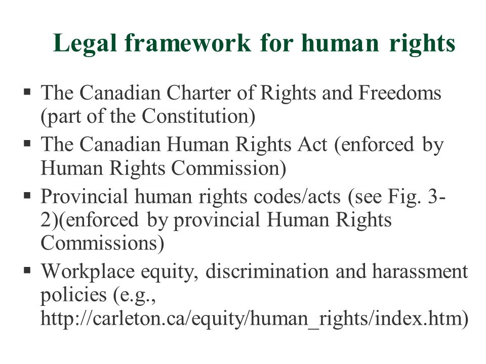 Legal framework for human rights  The Canadian Charter of Rights and Freedoms (part of the Constitution)  The Canadian Human Rights Act (enforced by