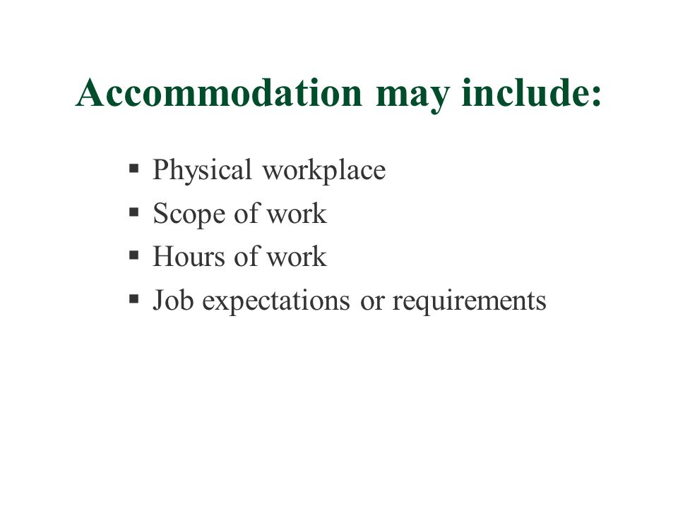 Accommodation may include:  Physical workplace  Scope of work  Hours of work  Job expectations or requirements