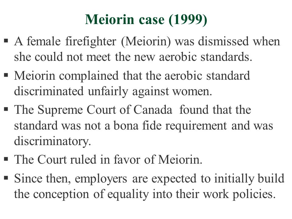 Meiorin case (1999)  A female firefighter (Meiorin) was dismissed when she could not meet the new aerobic standards.