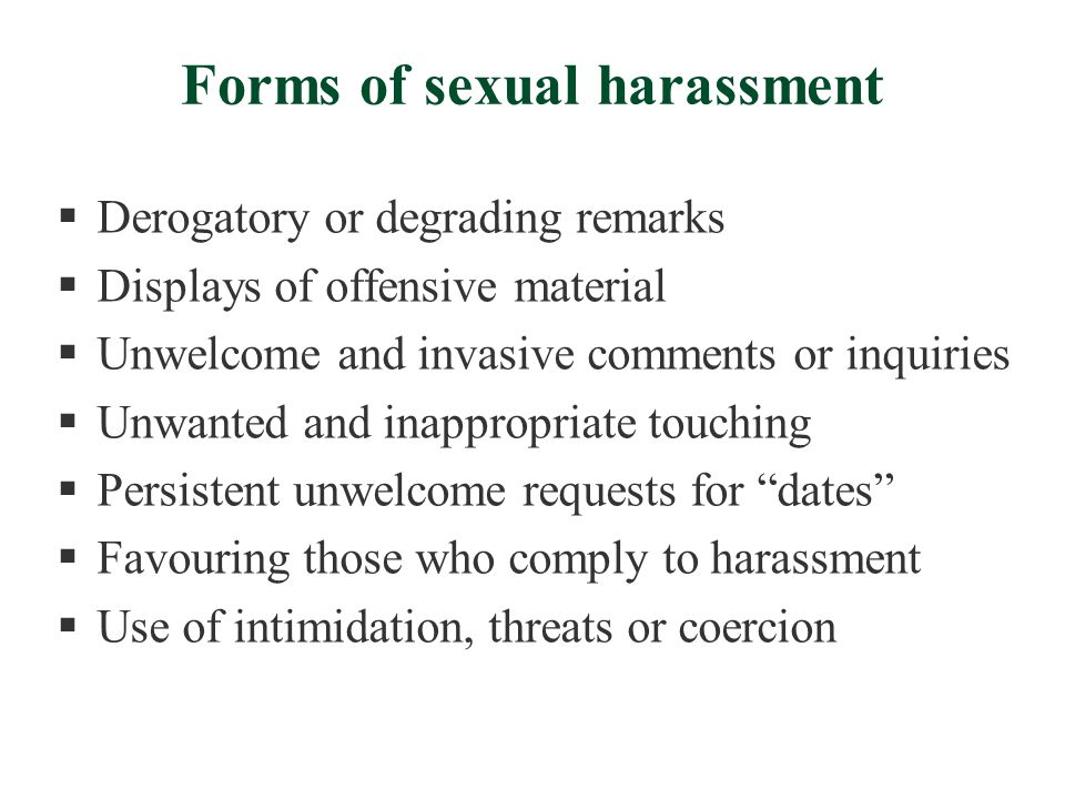 Forms of sexual harassment  Derogatory or degrading remarks  Displays of offensive material  Unwelcome and invasive comments or inquiries  Unwanted and inappropriate touching  Persistent unwelcome requests for dates  Favouring those who comply to harassment  Use of intimidation, threats or coercion