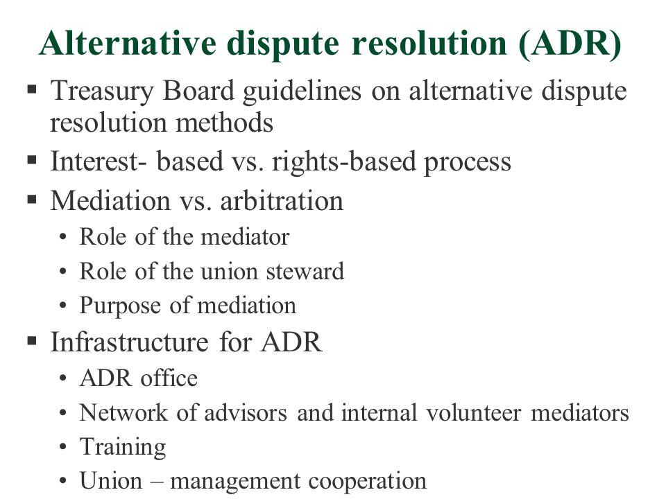 Alternative dispute resolution (ADR)  Treasury Board guidelines on alternative dispute resolution methods  Interest- based vs. rights-based process