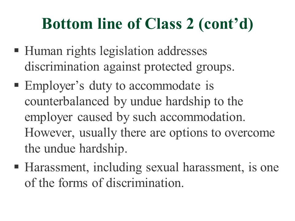 Bottom line of Class 2 (cont'd)  Human rights legislation addresses discrimination against protected groups.  Employer's duty to accommodate is coun